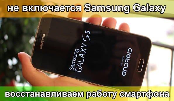 Не включается Samsung Galaxy - восстанавливаем работу смартфона